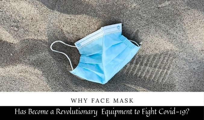 Why Face Mask Has Become a Revolutionary Equipment to Fight Covid-19?