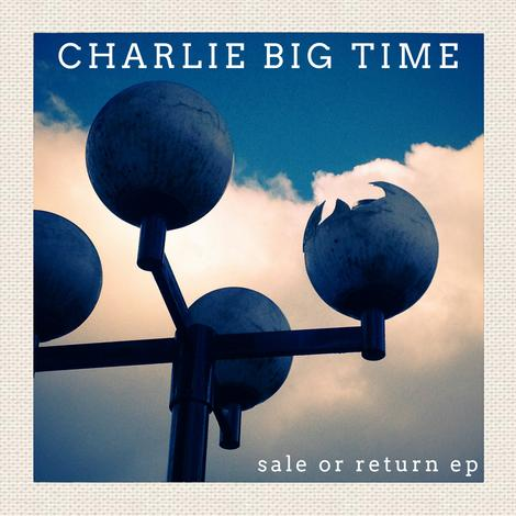 Charlie Big Time - Sale or Return EP