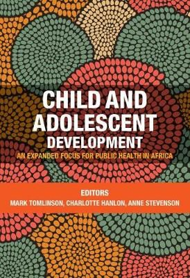 Child & Adolescent Development: An Expanded Focus for Public Health in Africa by Tomlinson, M et al