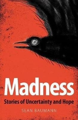 Madness: Stories of Uncertainty & Hope by Baumann, S