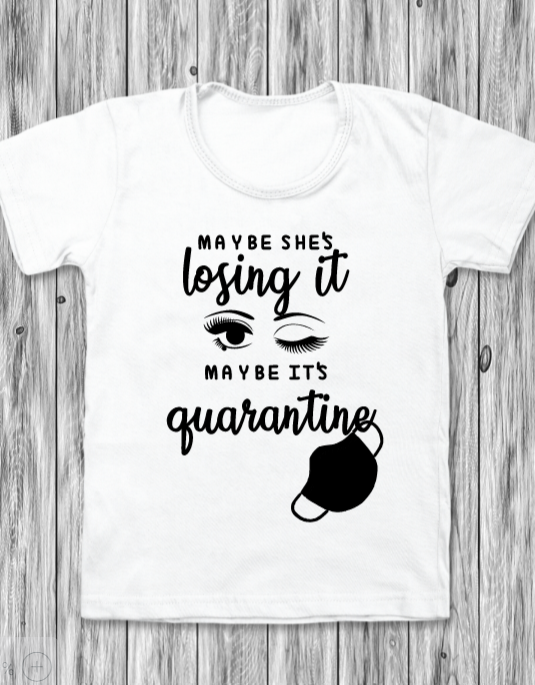T-Shirt: Maybe She's Losing It, Maybe It's Quarantine
