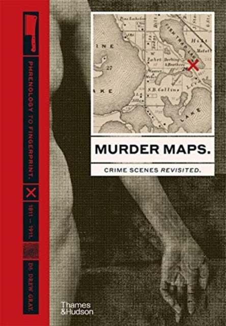 Murder Maps: Crime Scenes Revisited; Phrenology to Fingerprint 1811-1911