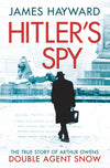 Hitler's Spy: The True Story of Arthur Owens Double Agent Snow