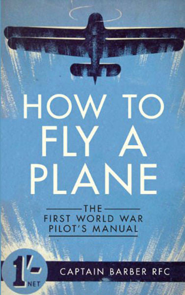 How to Fly a Plane: The First World War Pilot's Manual