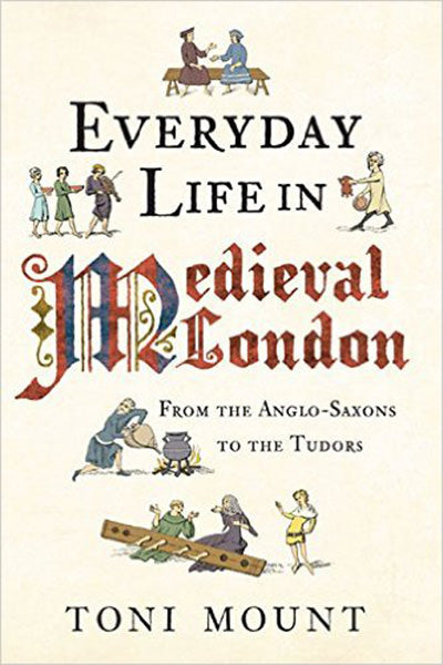 Everyday Life in Medieval London: From the Anglo-Saxons to the Tudors