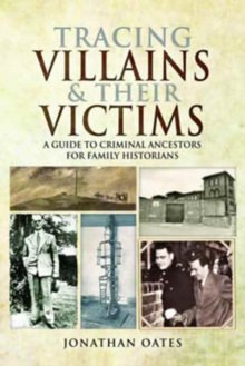 Tracing Villains & Their Victims: A Guide to Criminal Ancestors for Family Historians