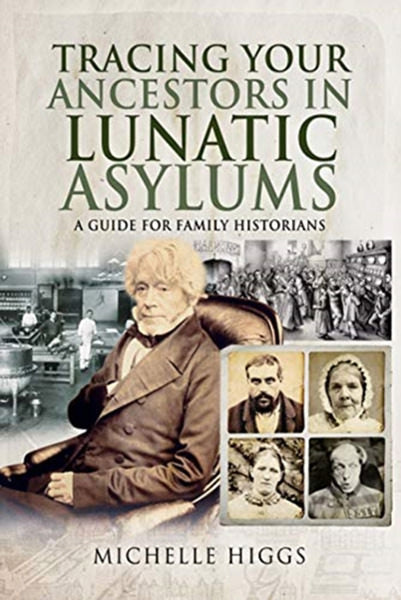 Tracing Your Ancestors in Lunatic Asylums: A Guide For Family Historians