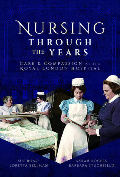 Cover of Nursing Through the Years: Care and Compassion at the Royal London Hospital