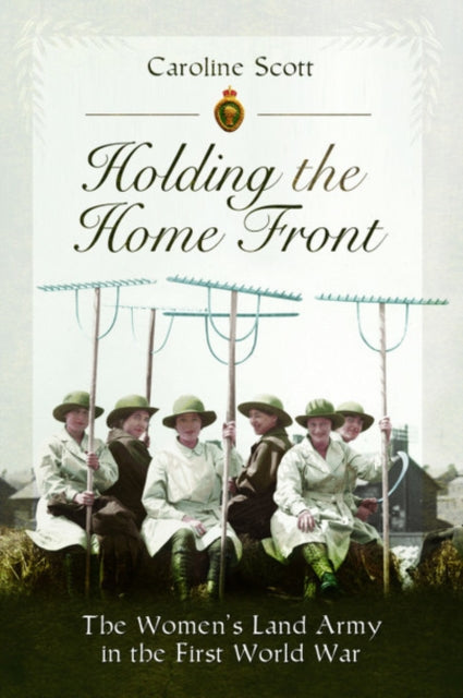 Holding the Home Front : The Women's Land Army in The First World War