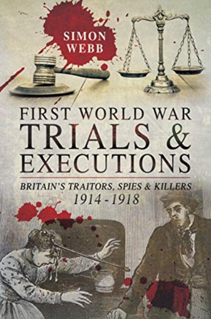 First World War Trials and Executions: Britain's Traitors, Spies and Killers 1914 - 1918