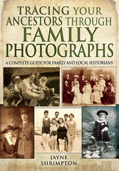 Tracing Your Ancestors Through Family Photographs: A Complete Guide for Family & Local Historians