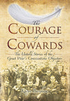 Courage of Cowards: The Untold Stories of First World War Conscientious Objectors