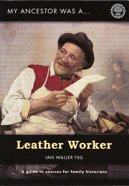 My Ancestor Was A Leather Worker: A Guide To Sources For Family Historians