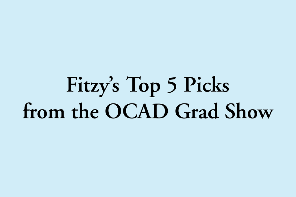 Fitzy's Top 5 Picks from the OCAD Grad Show