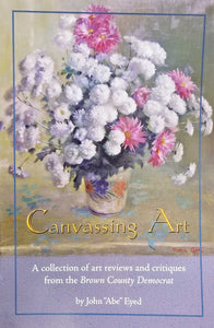 "Canvassing Art Book - A collection of art reviews and critiques from the Brown County Democrat by John ""Abe"" Eyed."
