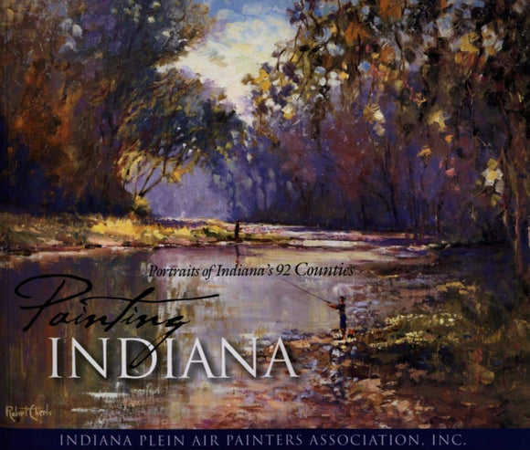 Painting Indiana Portraits of Indiana's 92 Counties Paperback Book by Indiana Plein Air Painters Association Cover Art by Robert Eberle