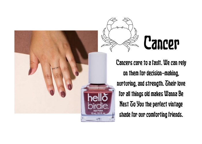 Hand modeling warm chestnut classic Hello Birdie polish paired with the Cancer zodiac symbol and text. Reads that Cancer cares to a fault. We can rely on them for decision-making, nurturing, and strength. Their love for all things old makes Wanna Be Nest To You the perfect vintage shade for our comforting friends.