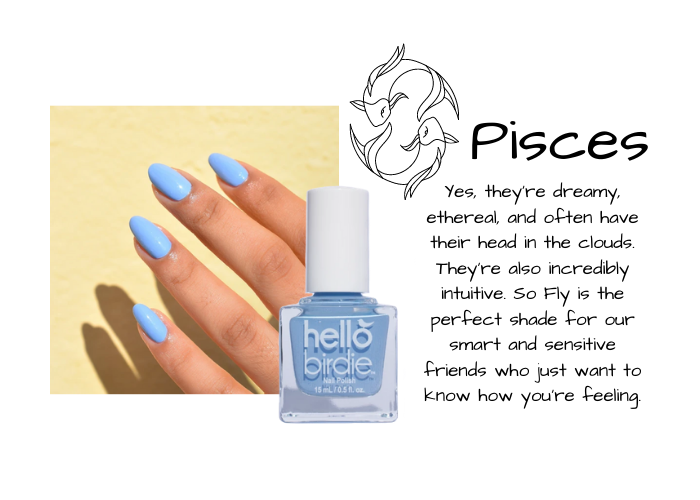 Hand modeling light sky blue Hello Birdie classic polish in So Fly. Paired with Pisces zodiac sign and text reads: Yes, they're dreamy, ethereal, and often have their head in the clouds. They're also incredibly intuitive. So Fly is the perfect shade for our smart and sensitive friends who just want to know how you're feeling.