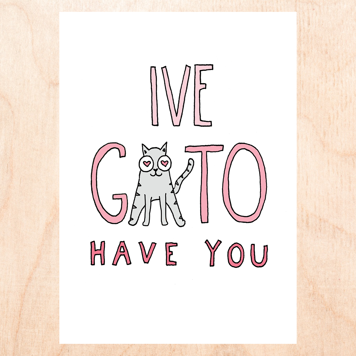 "White background With cartoon skinny block letters in pink that say ""I've gato have you"" and the ""a"" in ""gato"" is a cartoon grey cat with hearts in its eyes"