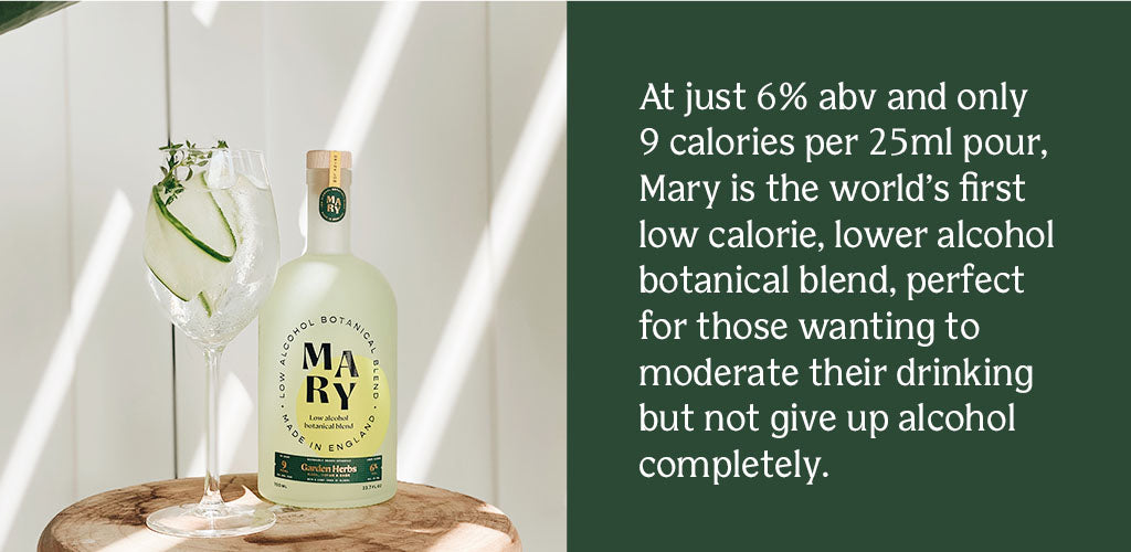 At just 6% abv and only 9 calories per 25ml serving, Mary is the world's first low calorie, lower alcohol botanical blend