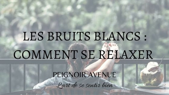 les bruits blancs : comment se relaxer ?