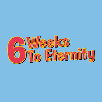 6 Weeks to Eternity