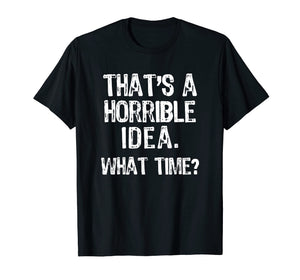 That's A Horrible Idea. What Time? Funny T-Shirt