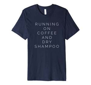 Funny shirts V-neck Tank top Hoodie sweatshirt usa uk au ca gifts for Running On Coffee And Dry Shampoo Funny Mom T-Shirt 2574705