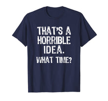 Load image into Gallery viewer, That's A Horrible Idea. What Time? Funny T-Shirt