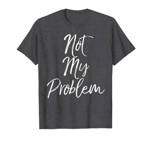 Funny shirts V-neck Tank top Hoodie sweatshirt usa uk au ca gifts for That's Not My Problem Shirt Vintage Funny Sarcastic Tee 1054573