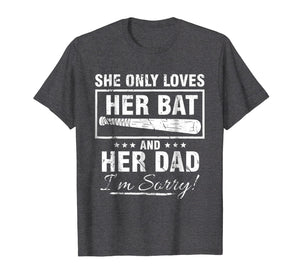 SHE ONLY LOVES HER BAT AND HER DAD I'M SORRY TSHIRT