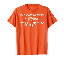 Load image into Gallery viewer, The One Where I Turn Thirty Funny 30th Birthday T-Shirt