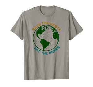 Save The Earth-Eat The Babies T-Shirt