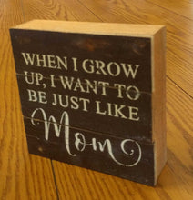 "Load image into Gallery viewer, NEW 6"" Reclaimed Wood Wall Art - When I Grow Up I Want to be Just Like Mom (Dark Finish)"