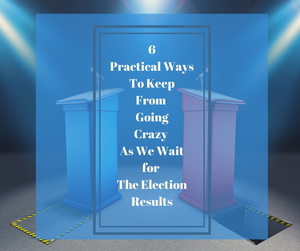 6 Ways to Keep from Going Crazy as We Wait for the Election Results