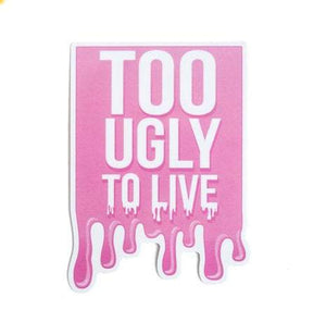 Too Ugly to Live Vinyl Sticker
