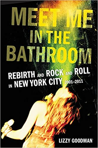 Meet Me in the Bathroom: Rebirth and Rock and Roll in New York City 2001-201