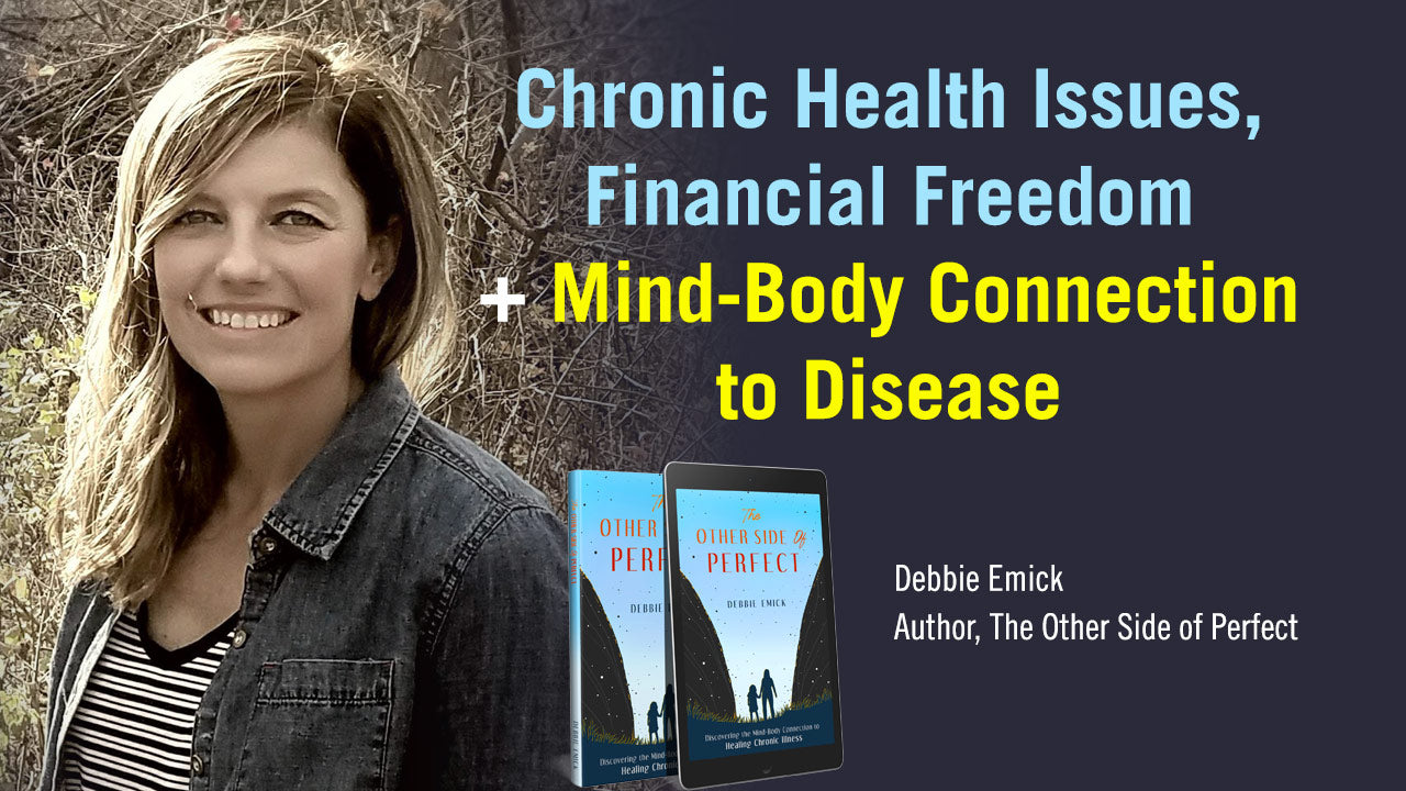 Chronic Health Issues, Financial Freedom + Mind-Body Connection to Disease with Debbie Emick
