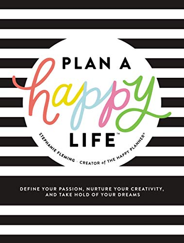 Plan a Happy Life™: Define Your Passion, Nurture Your Creativity, and Take Hold of Your Dreams
