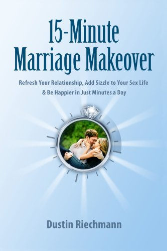 15-Minute Marriage Makeover: Refresh Your Relationship, Add Sizzle to Your Sex Life & Be Happier in Just Minutes a Day