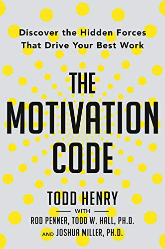 Todd Henry - The Motivation Code: Discover the Hidden Forces That Drive Your Best Work