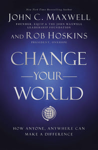 Change Your World: How Anyone, Anywhere Can Make a Difference - John Maxwell & Rob Hoskins