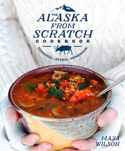 The Alaska from Scratch Cookbook by Maya Wilson
