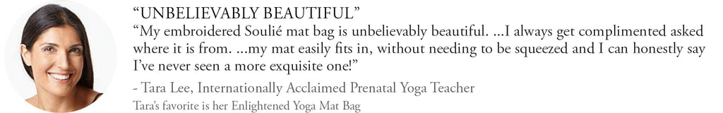 My embroidered Soulié yoga mat bag is unbelievable beautiful. My mat easily fits in ...I've never seen a more exquisite one! - Tara Lee, international acclaimed prenatal yoga teacher.