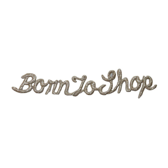ID 7571 Born To Shop Patch Silver Lettering Display Embroidered Iron On Applique