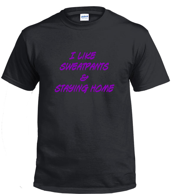 I Like Sweatpants And Staying Home T-Shirt Dye Sub