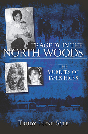 Tragedy in the North Woods: The Murders of James Hicks by Trudy Irene Scee