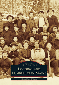 Logging & Lumbering in Maine by Donald A. Wilson