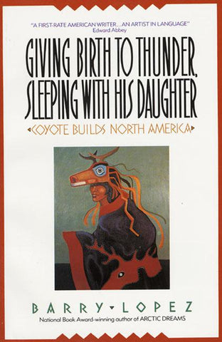 Giving Birth to Thunder, Sleeping with his Daughter: Coyote Builds North America by Barry Lopez
