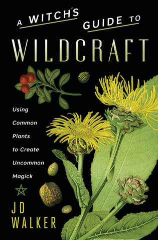 A Witch's Guide to Wildcraft: Using Common Plants to Create Uncommon Magick by JD Walker